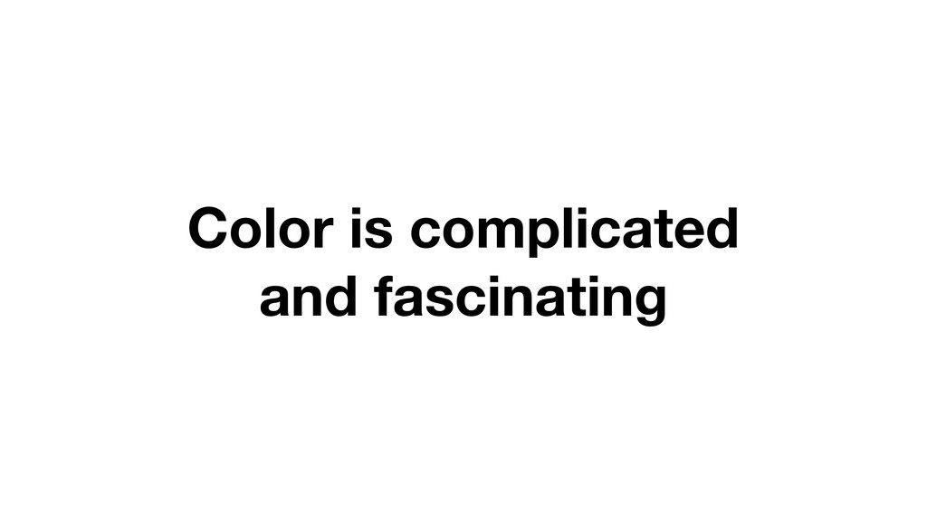 Color is complicated and fascinating