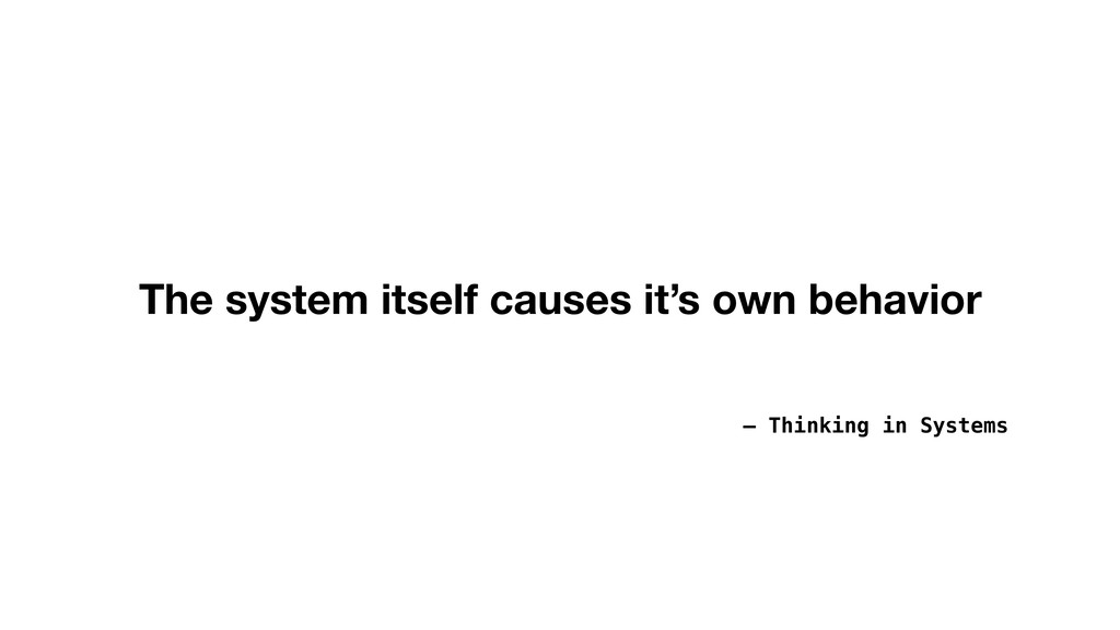 – Thinking in Systems The system itself causes ...