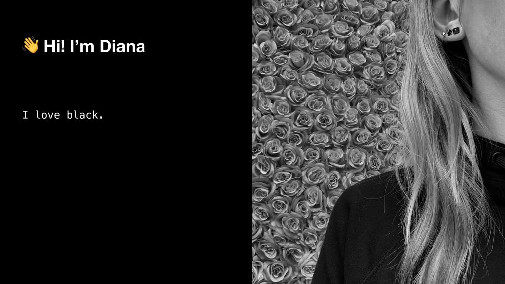 Hi! I'm Diana I love black.