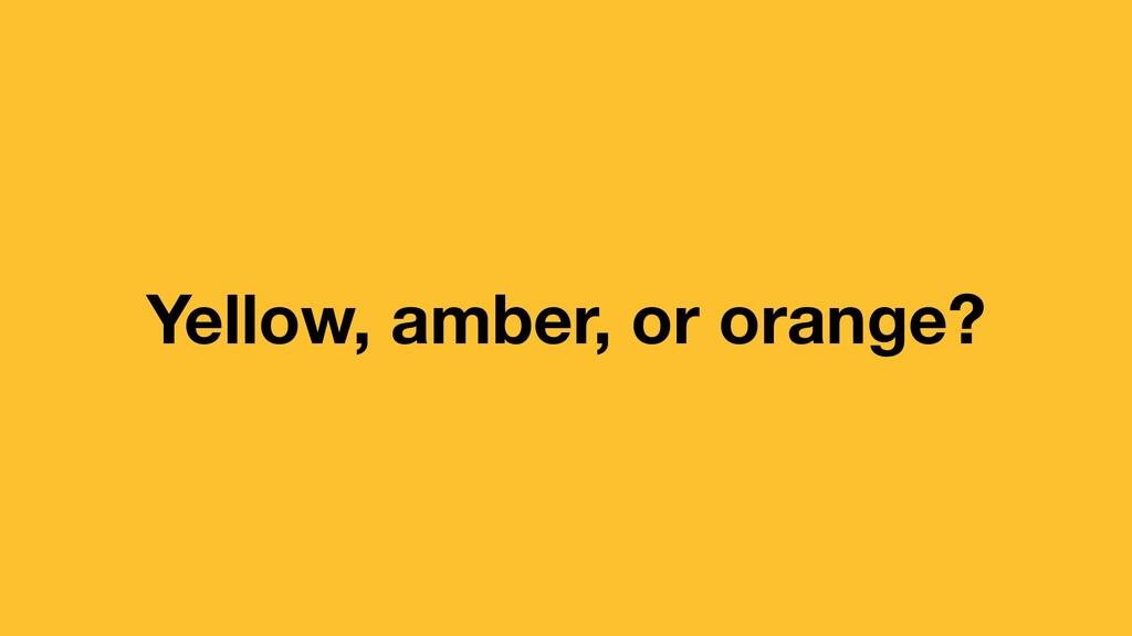 Yellow, amber, or orange?