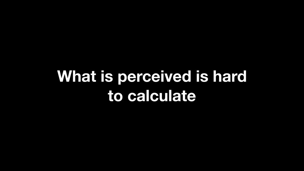 What is perceived is hard 