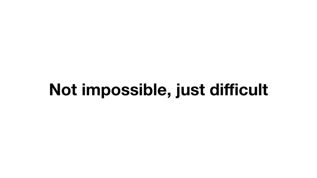 Not impossible, just difficult