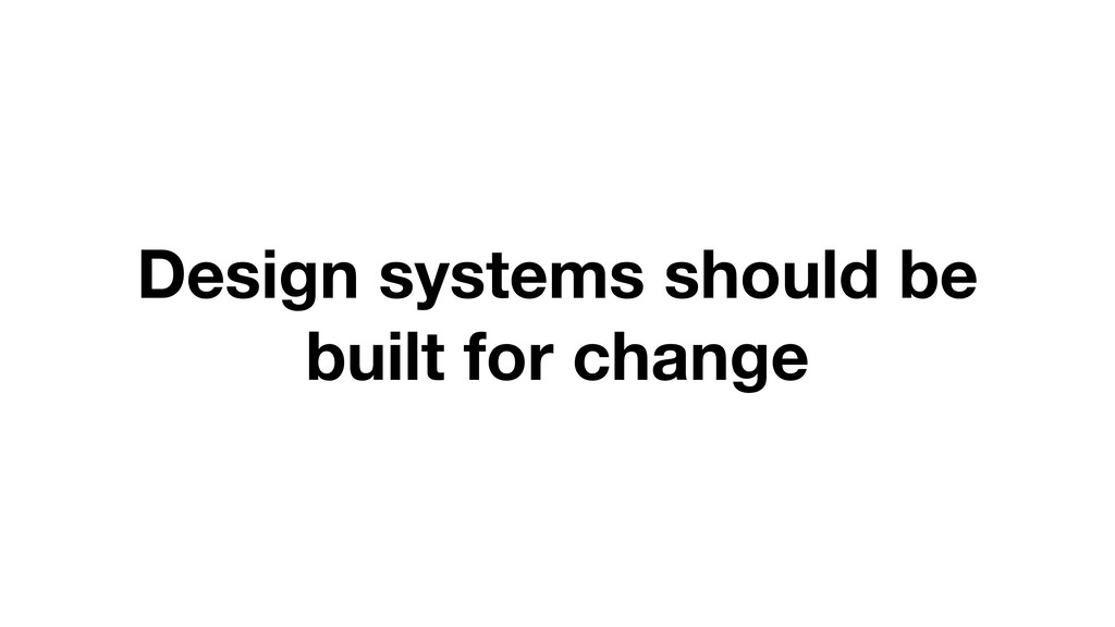 Design systems should be built for change