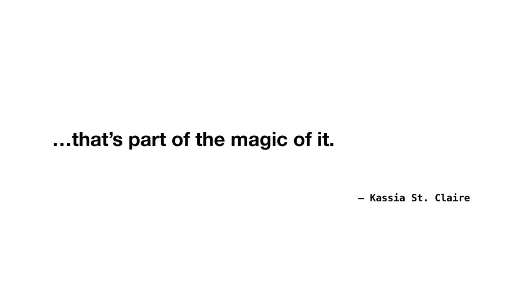 – Kassia St. Claire …that's part of the magic o...