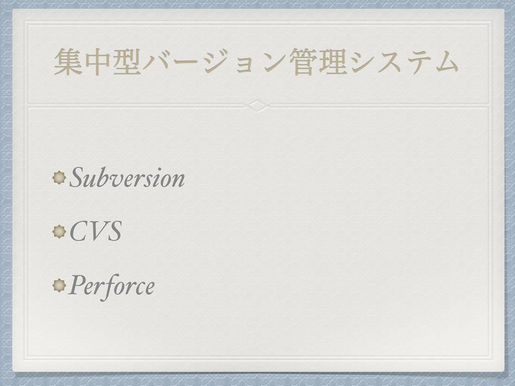 ूதܕόʔδϣϯཧγεςϜ Subversion CVS Perforce