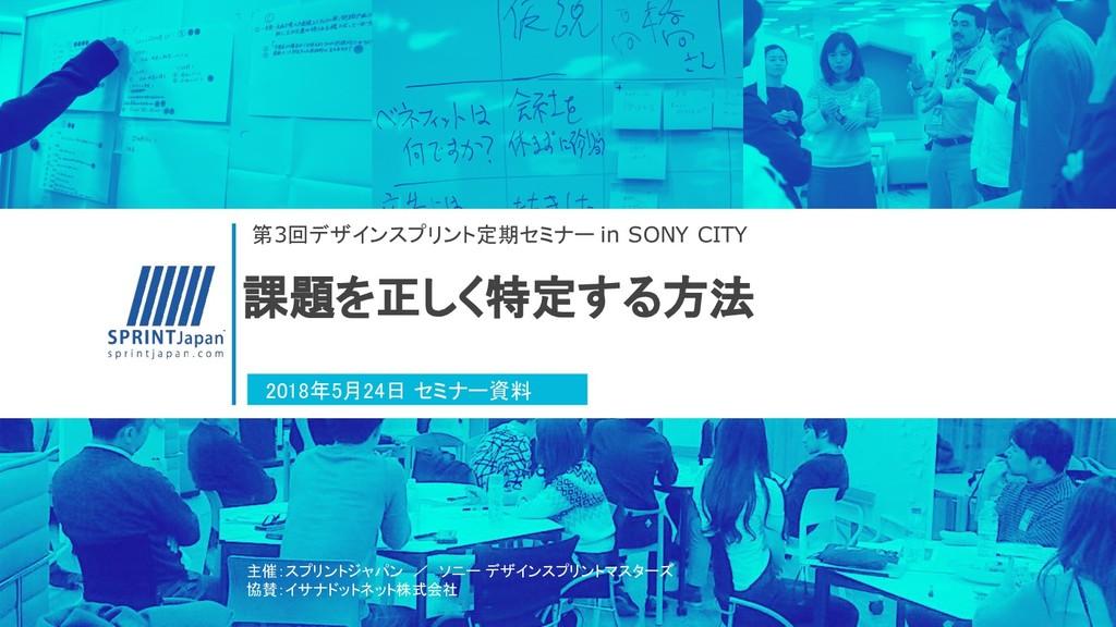 課題を正しく特定する方法 第3回デザインスプリント定期セミナー in SONY CITY 20...
