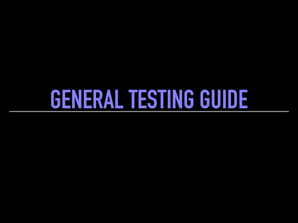 GENERAL TESTING GUIDE