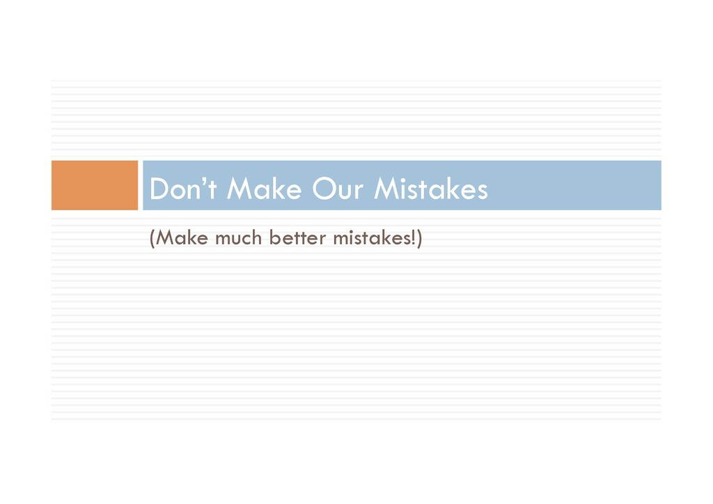(Make much better mistakes!) Don't Make Our Mis...