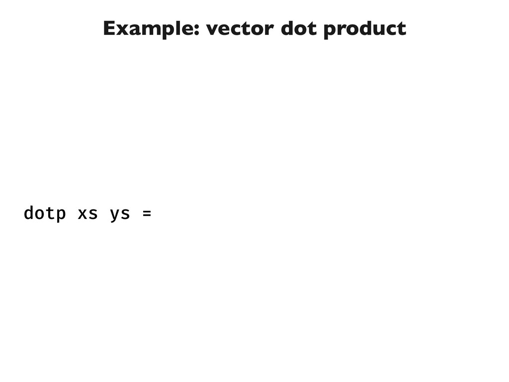 Example: vector dot product dotp xs ys =