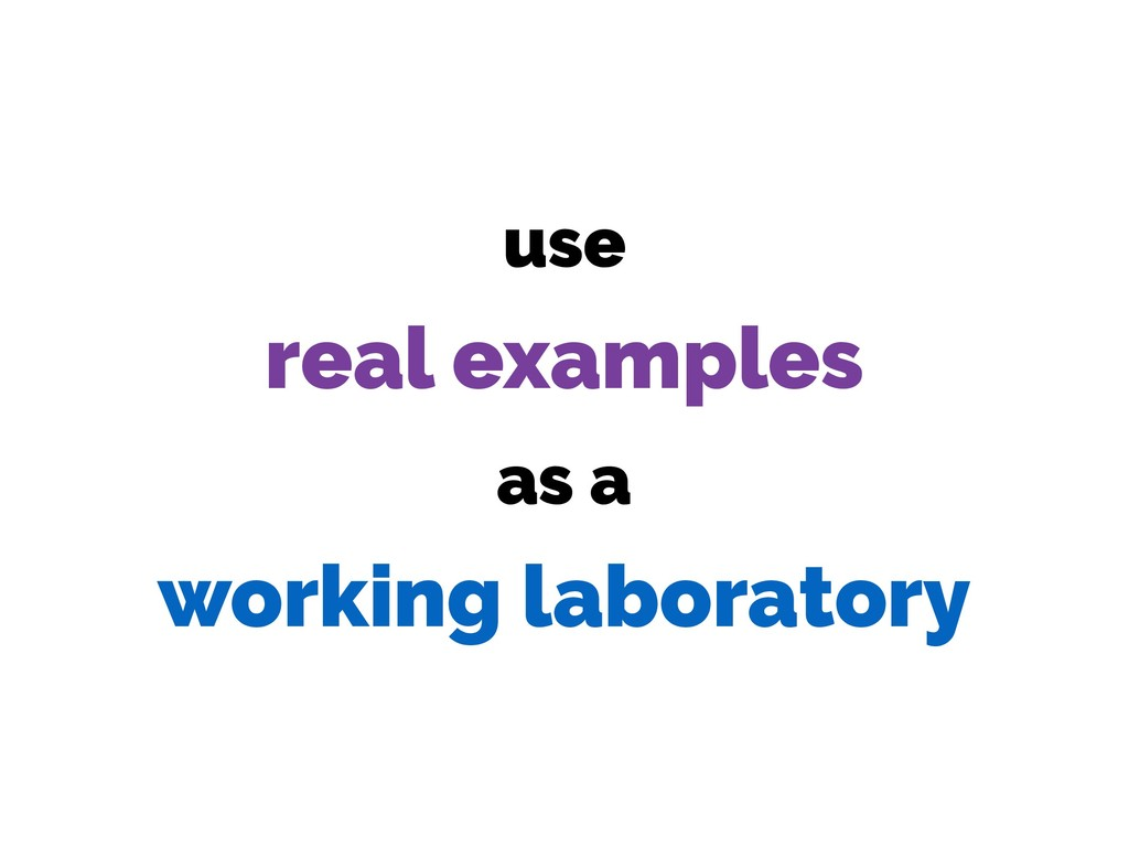 use real examples as a working laboratory