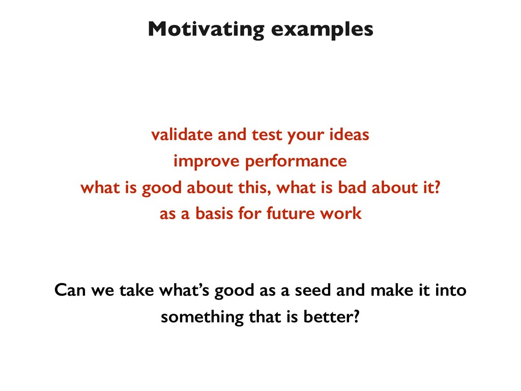 Motivating examples validate and test your idea...