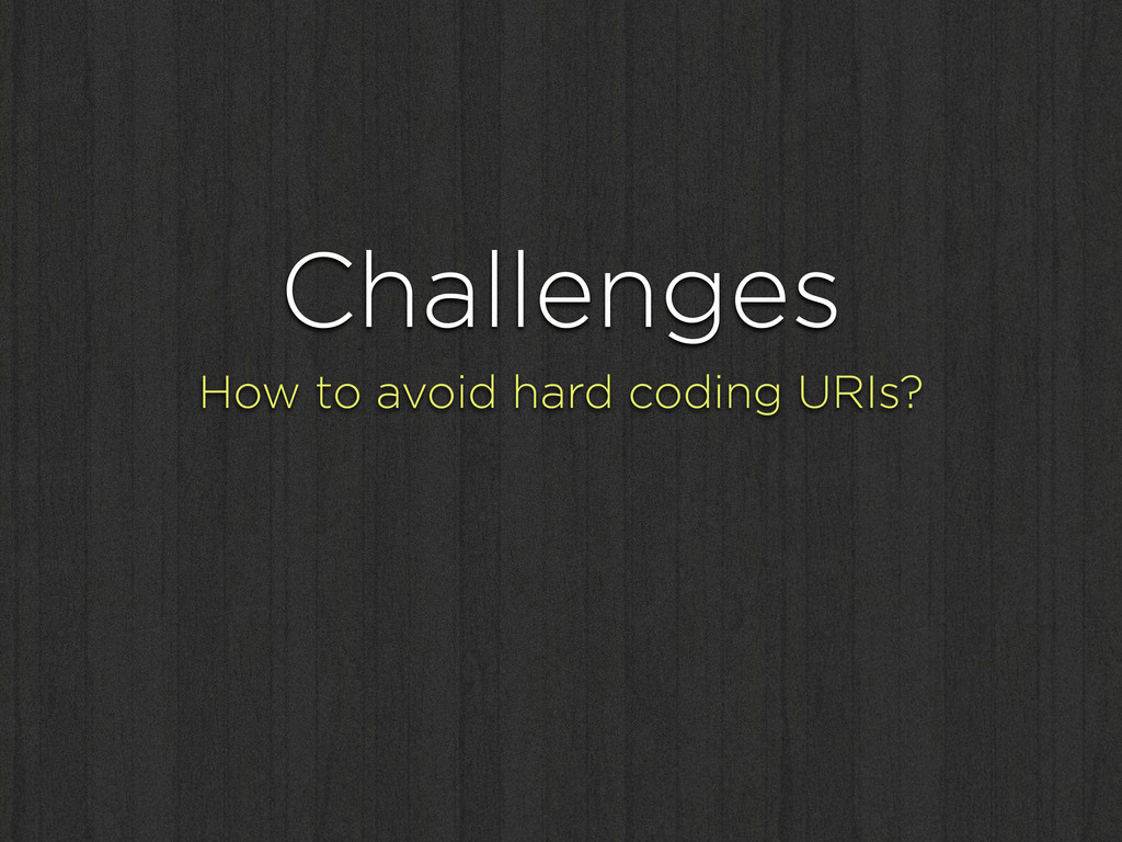 Challenges How to avoid hard coding URIs?