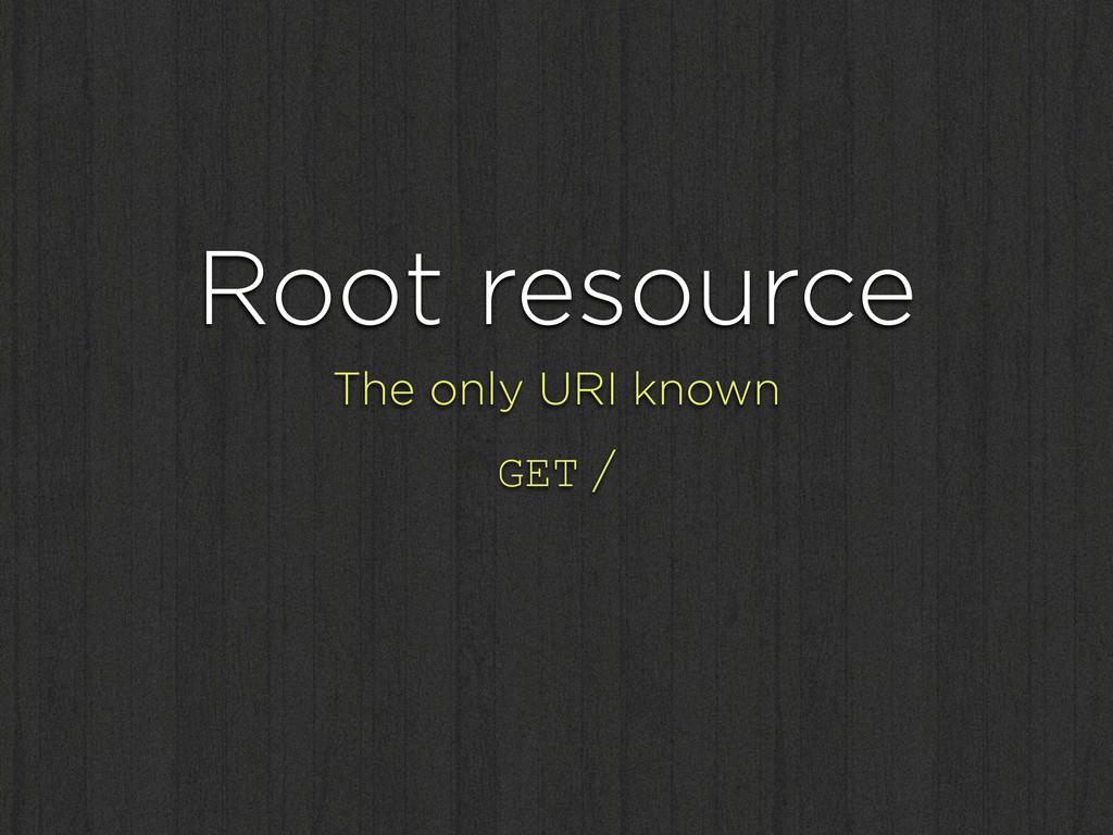 Root resource The only URI known GET /
