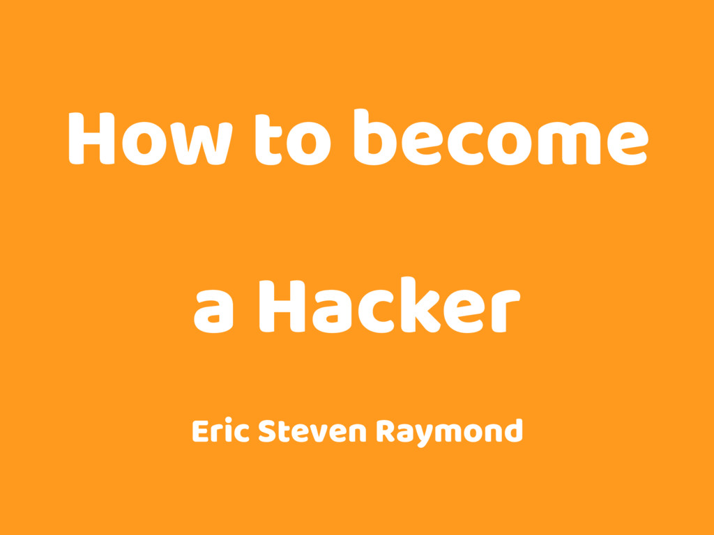 How to become a Hacker Eric Steven Raymond