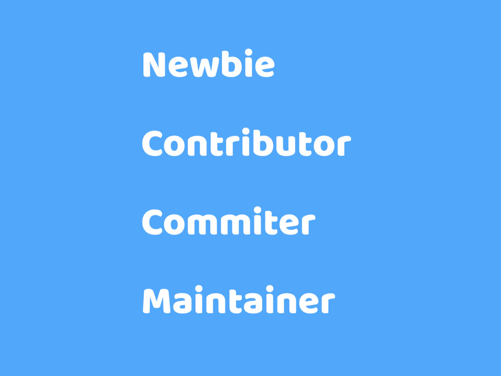 Newbie Contributor Commiter Maintainer
