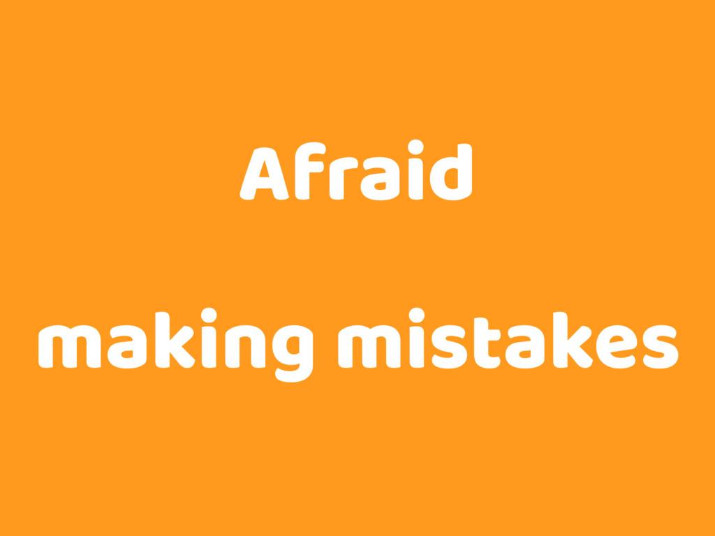 Afraid making mistakes
