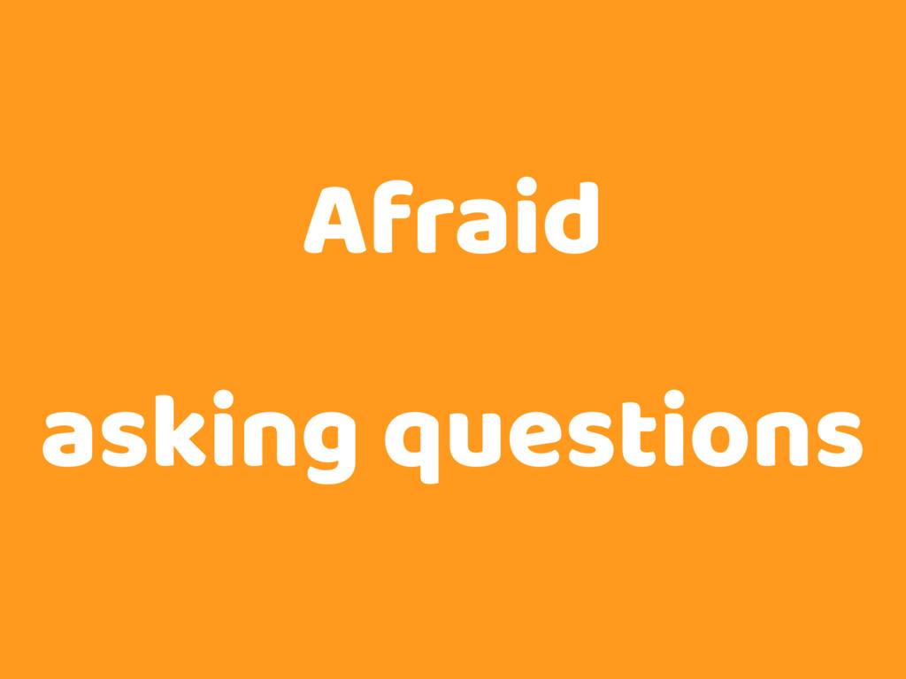 Afraid asking questions
