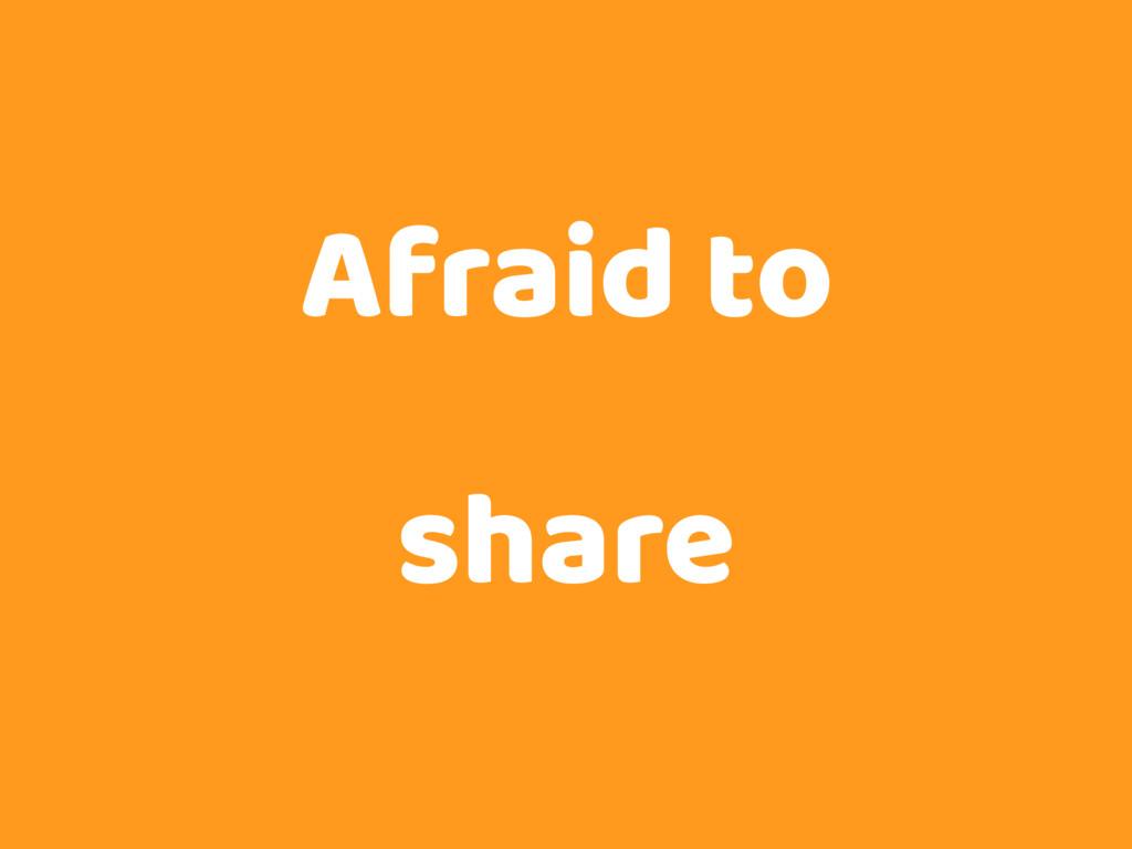 Afraid to share