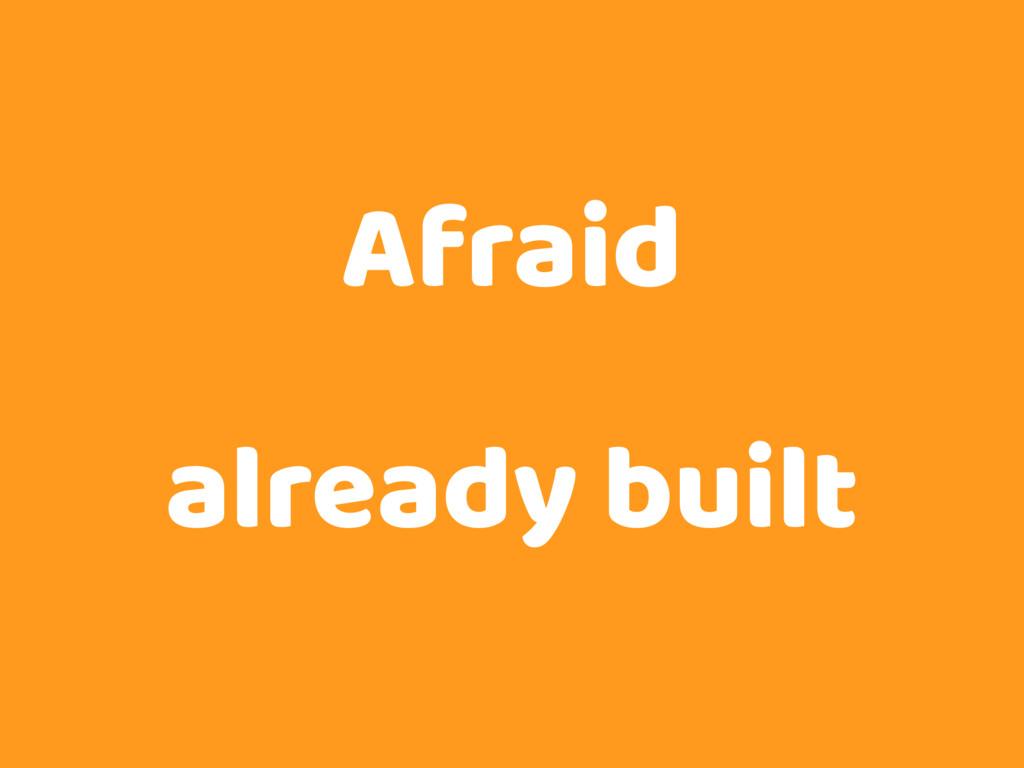 Afraid already built