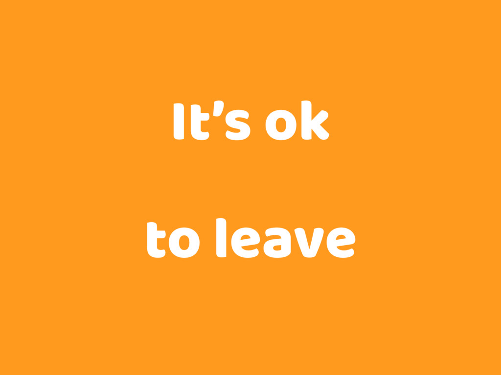 It's ok to leave