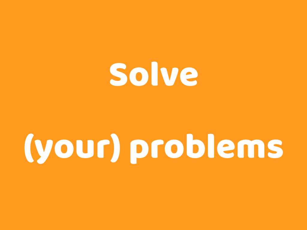 Solve (your) problems