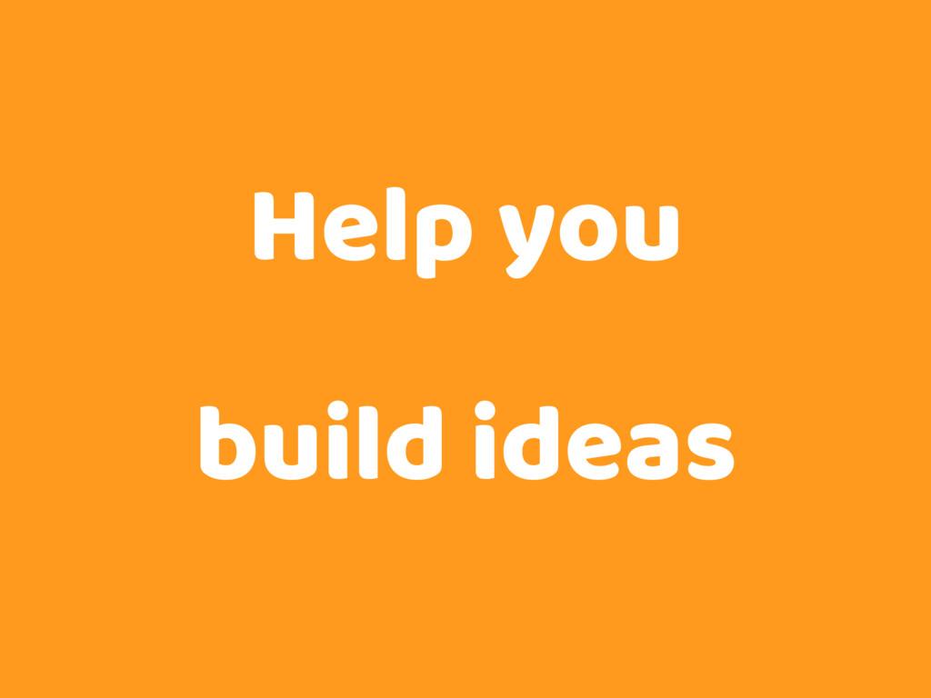 Help you build ideas