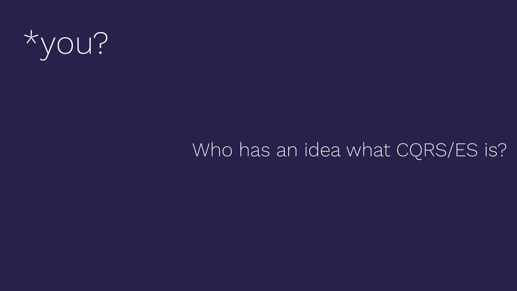 Who has an idea what CQRS/ES is? *you?