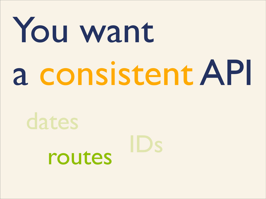 You want a consistent API dates IDs routes