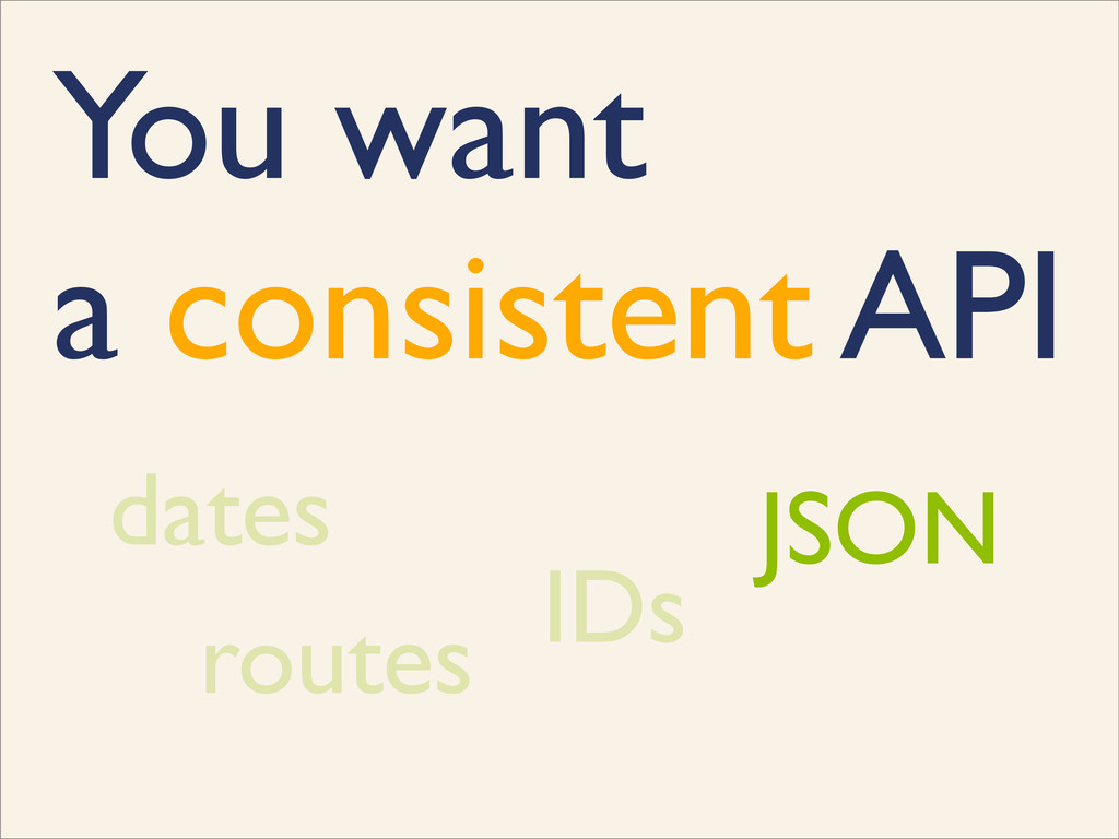 You want a consistent API dates IDs routes JSON