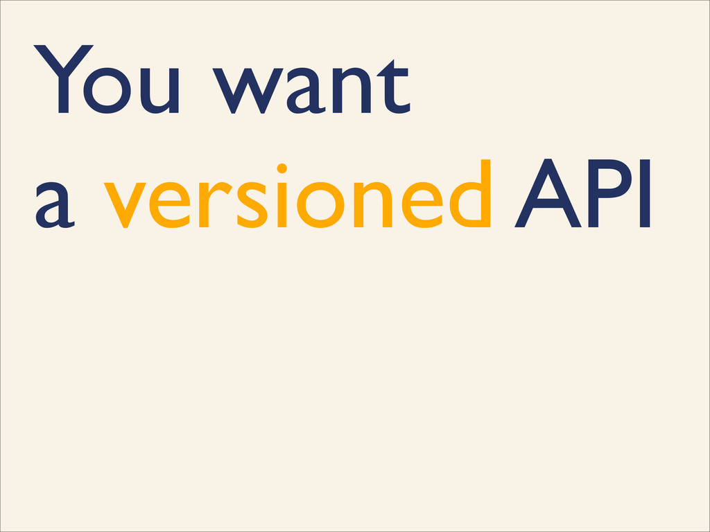You want a versioned API