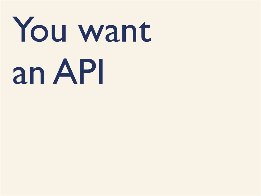 You want an API
