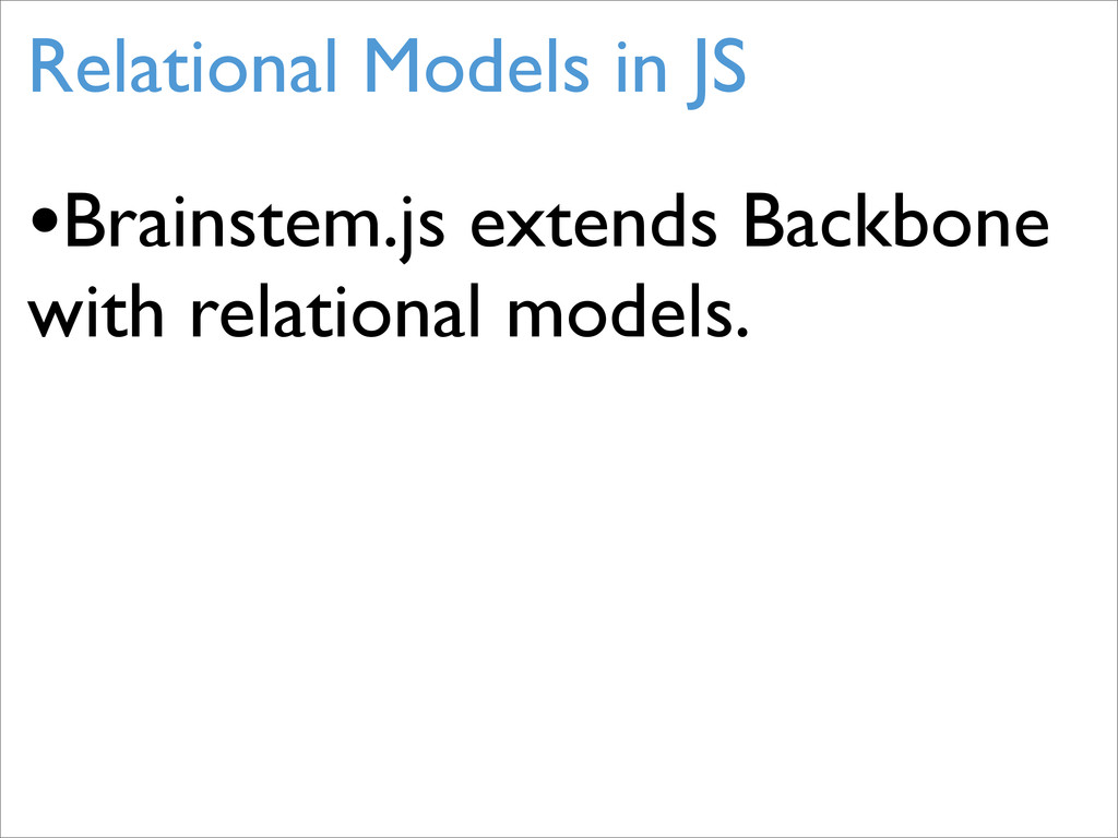 Relational Models in JS •Brainstem.js extends B...