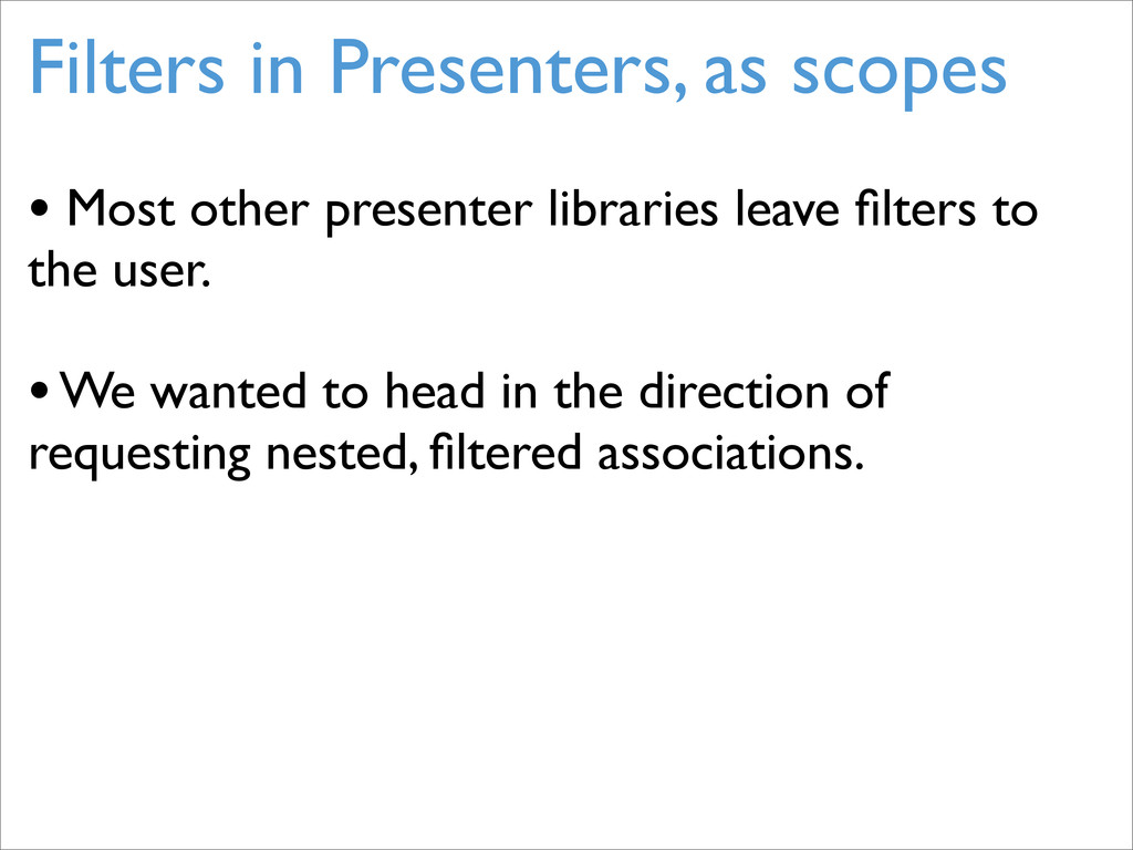 Filters in Presenters, as scopes • Most other p...