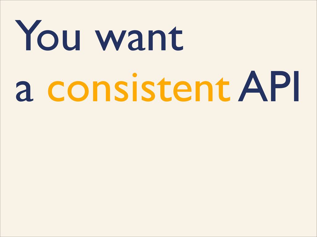 You want a consistent API