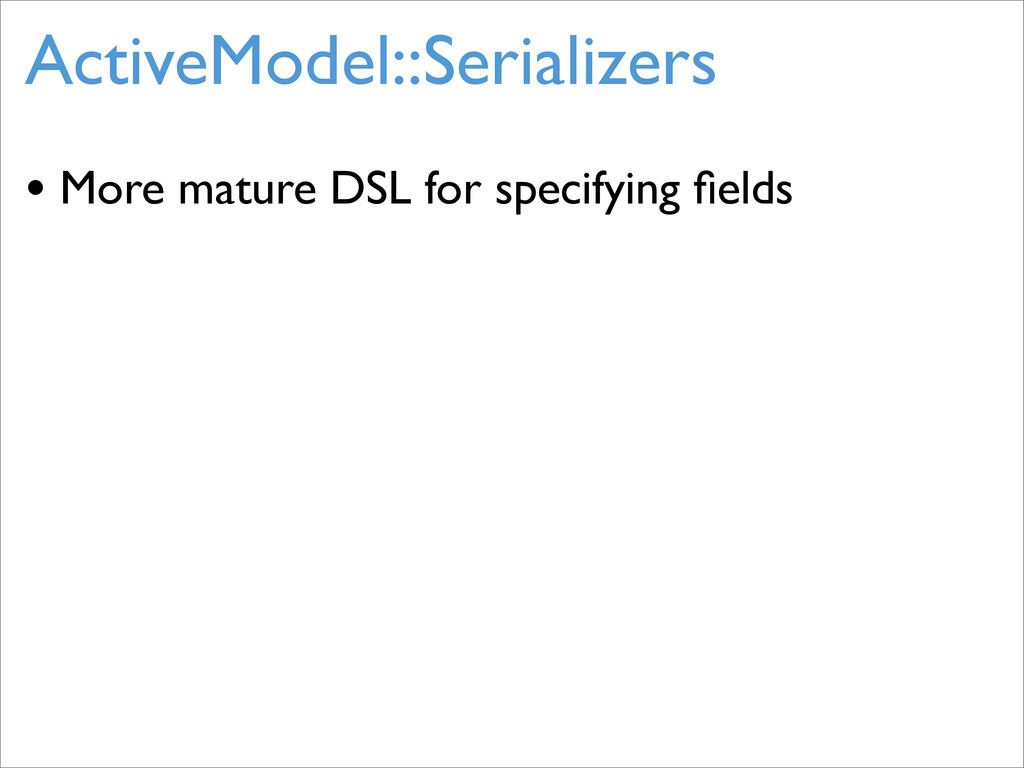 ActiveModel::Serializers • More mature DSL for ...