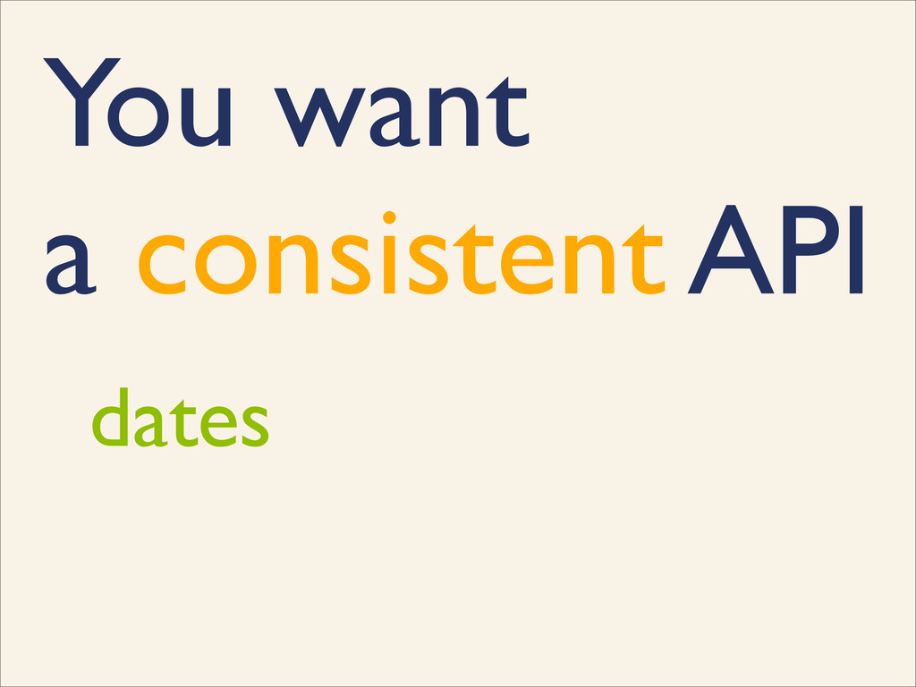 You want a consistent API dates