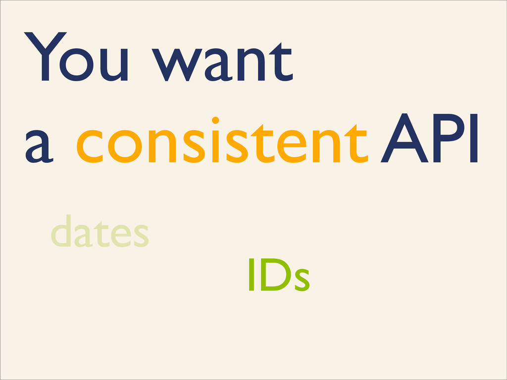 You want a consistent API dates IDs