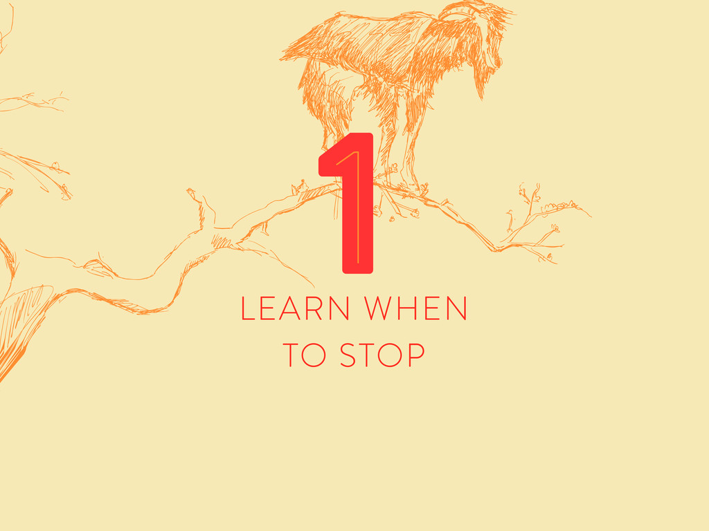 LEARN WHEN TO STOP