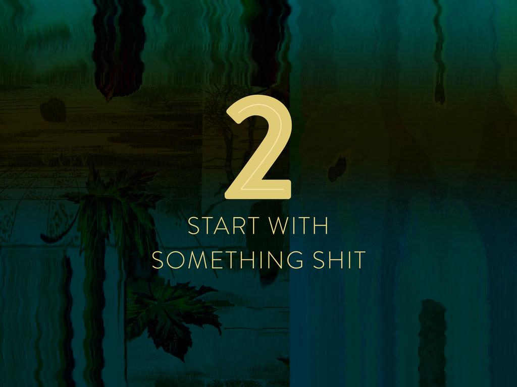 START WITH SOMETHING SHIT