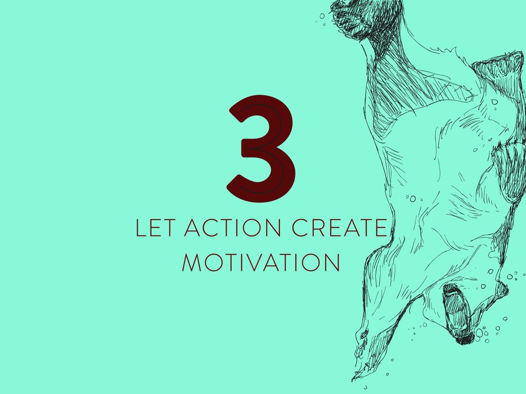 LET ACTION CREATE MOTIVATION