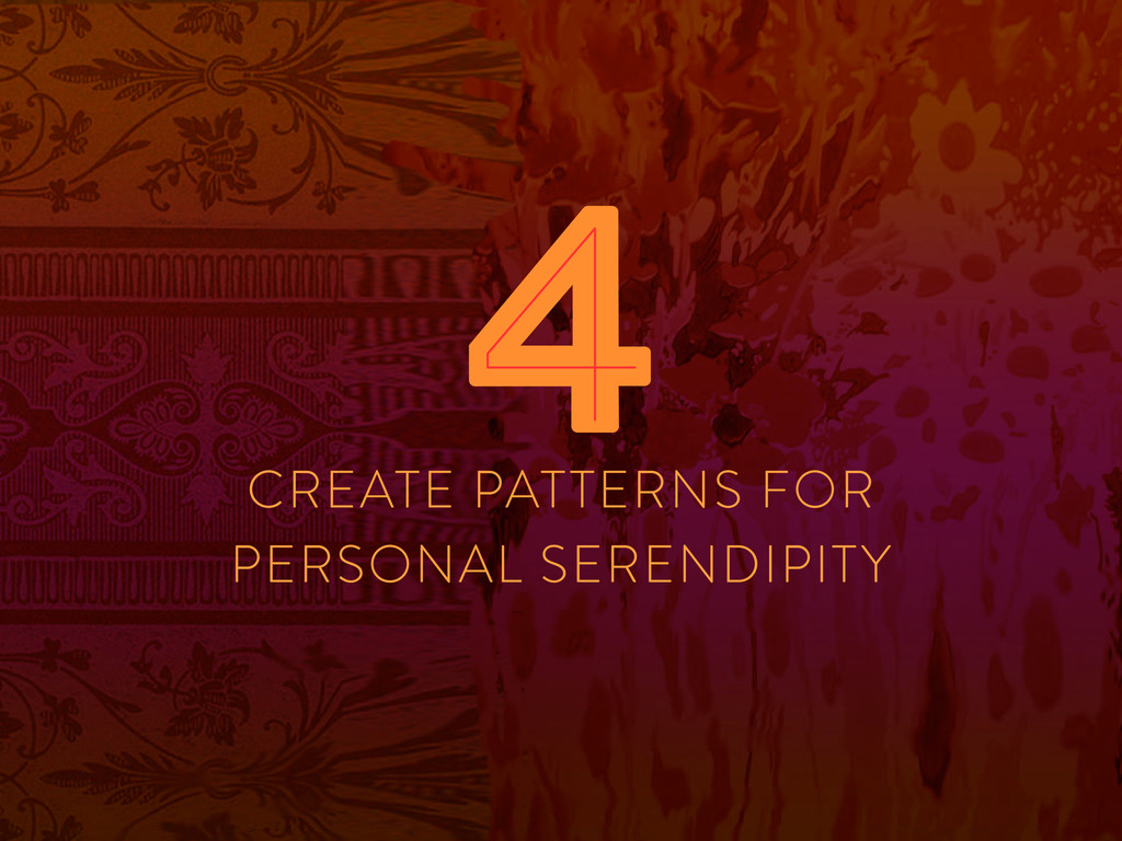 CREATE PATTERNS FOR PERSONAL SERENDIPITY