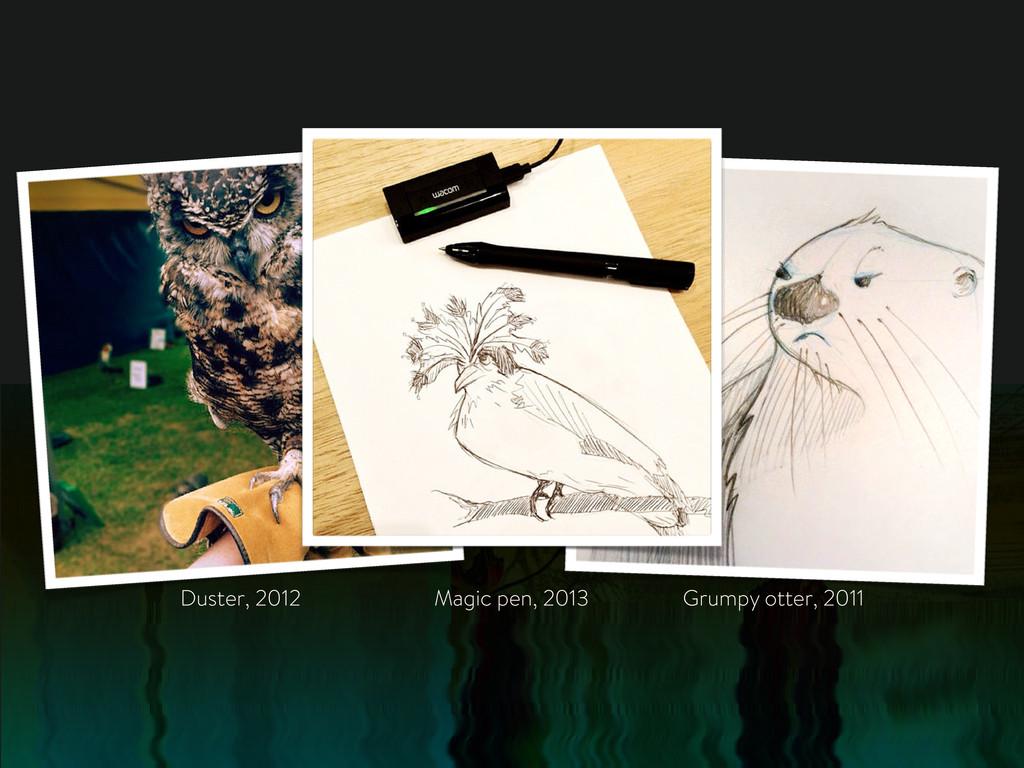 Grumpy otter, 2011 Duster, 2012 Magic pen, 2013