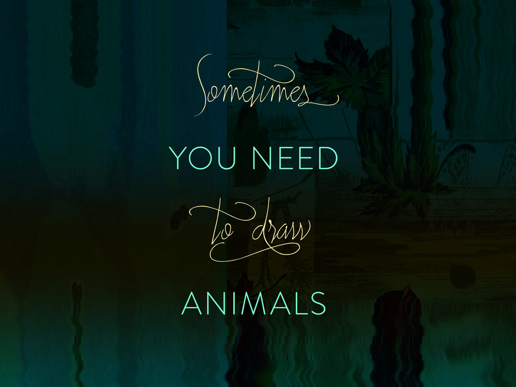 YOU NEED ANIMALS Somet imes t o d raw