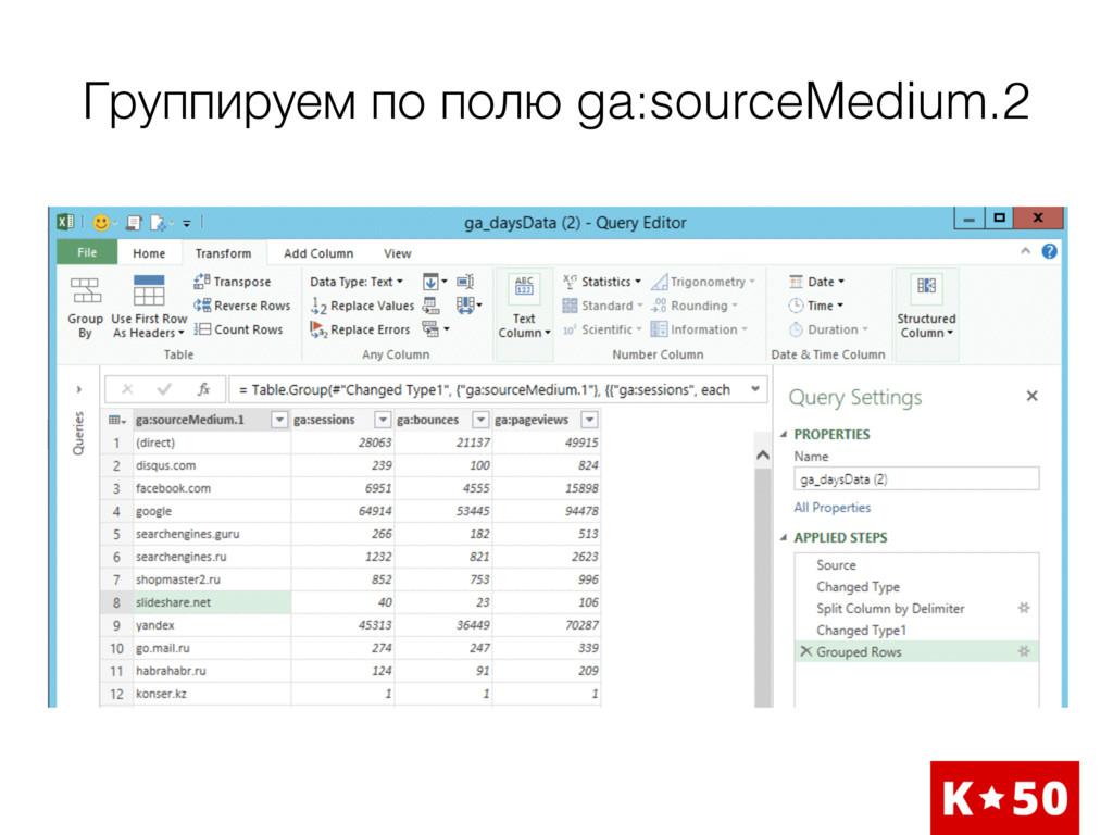 Группируем по полю ga:sourceMedium.2