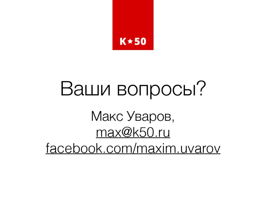 Ваши вопросы? Макс Уваров, max@k50.ru facebook....