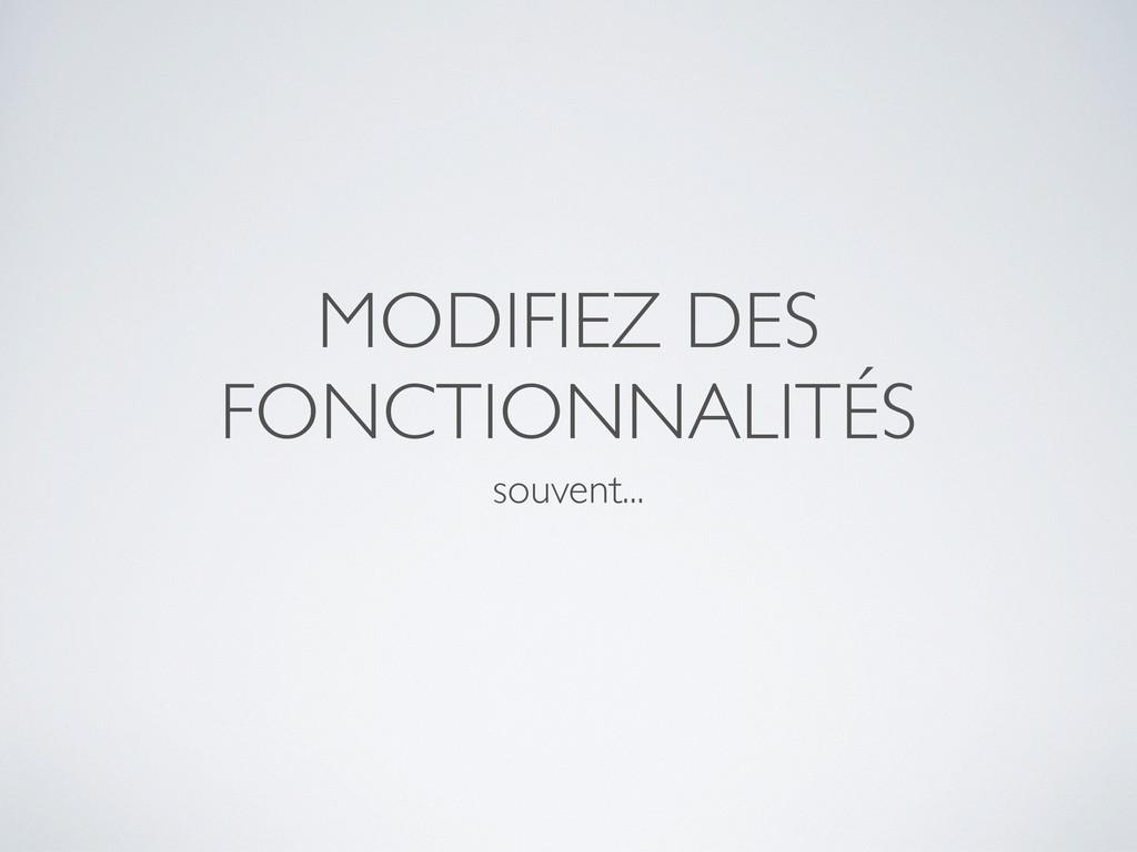 MODIFIEZ DES FONCTIONNALITÉS souvent...