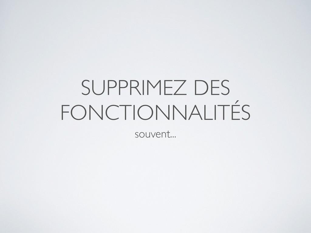 SUPPRIMEZ DES FONCTIONNALITÉS souvent...