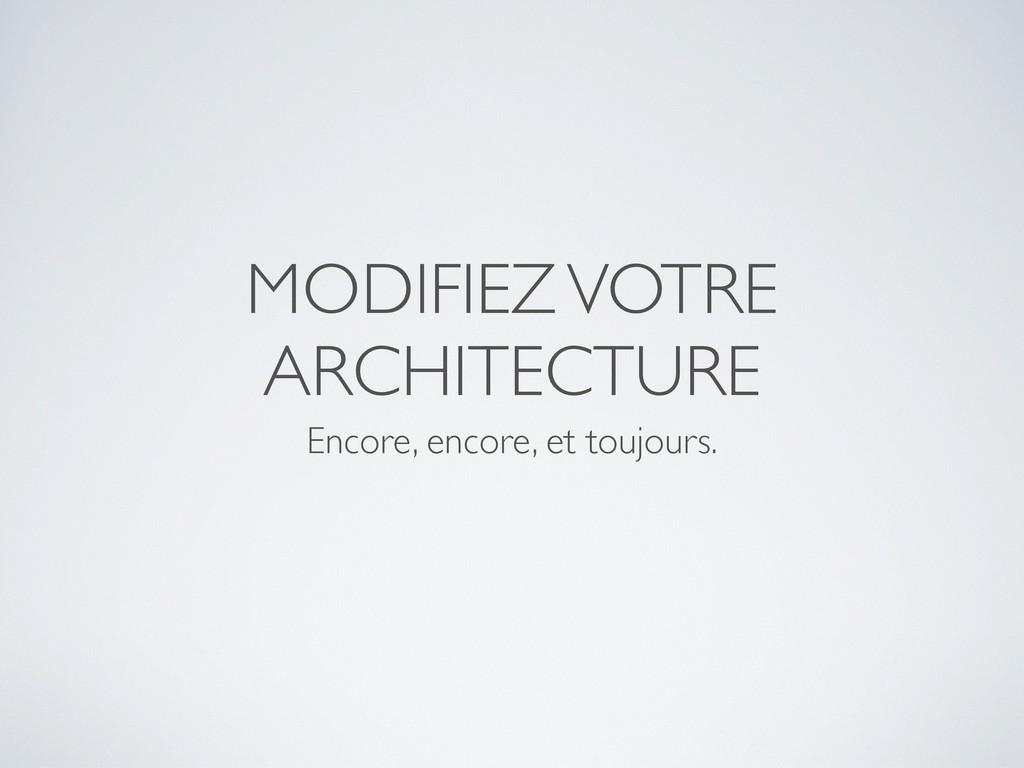 MODIFIEZ VOTRE ARCHITECTURE Encore, encore, et ...