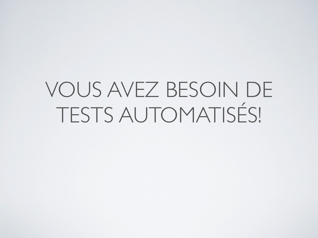 VOUS AVEZ BESOIN DE TESTS AUTOMATISÉS!