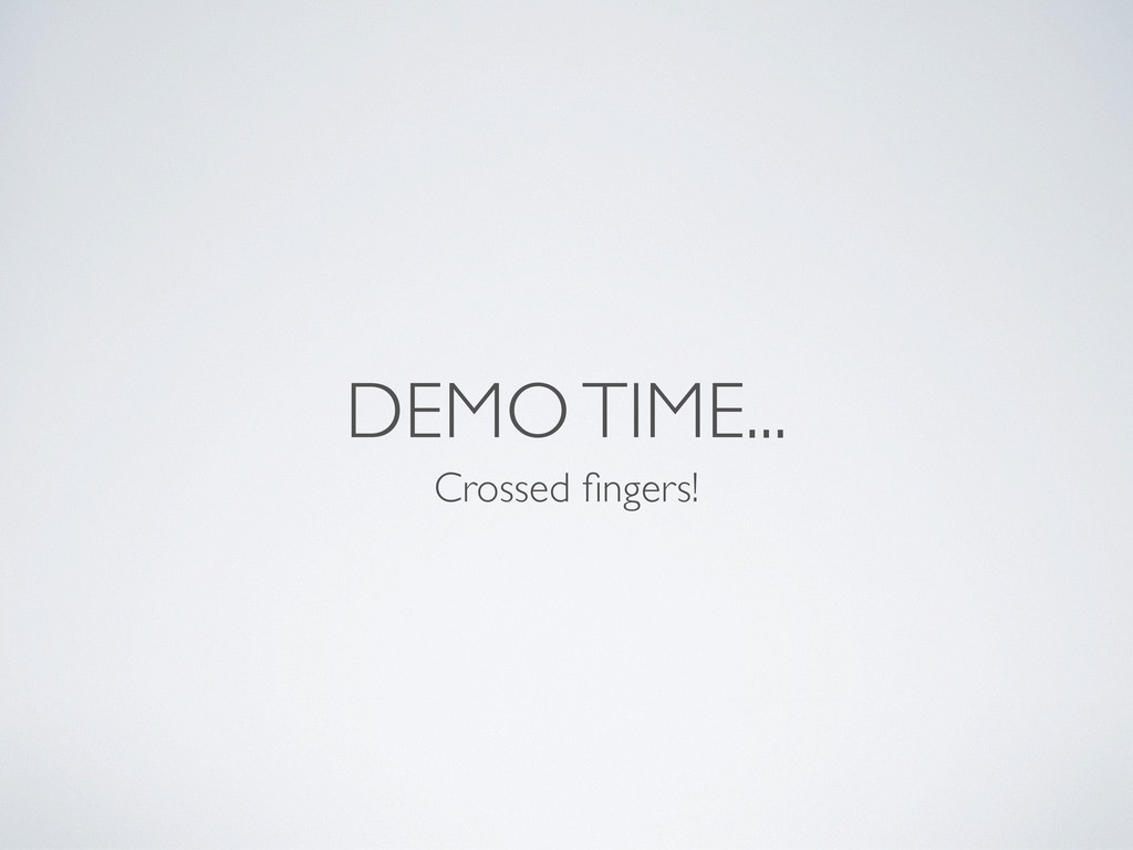 DEMO TIME... Crossed fingers!